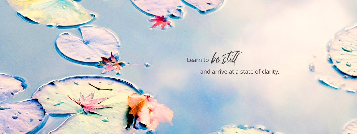 Learn to be still and arrive at a state of clarity.